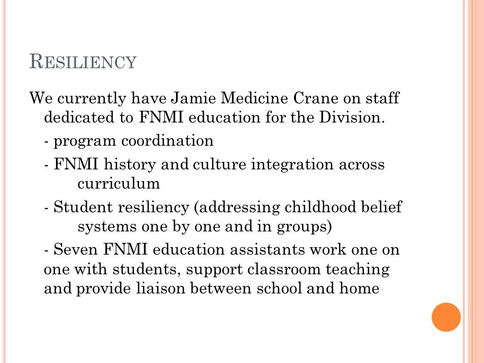 R ESILIENCY We currently have Jamie Medicine Crane on staff dedicated to FNMI education for the Division.