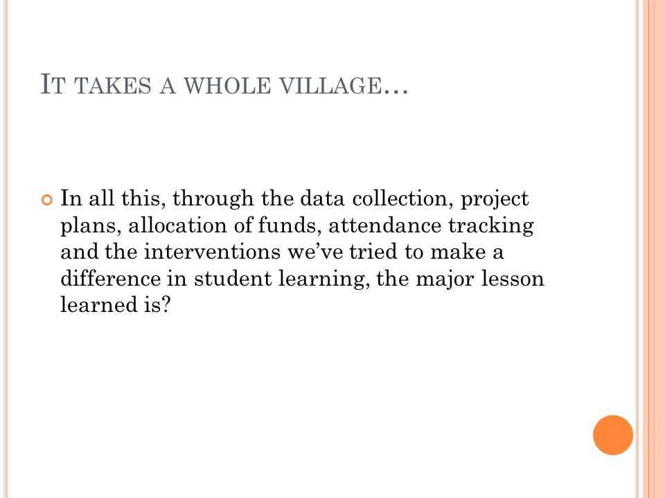 I T TAKES A WHOLE VILLAGE … In all this, through the data collection, project plans, allocation of funds, attendance tracking and the interventions we've tried to make a difference in student learning, the major lesson learned is