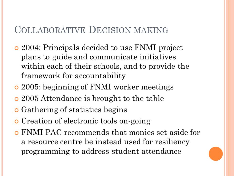 C OLLABORATIVE D ECISION MAKING 2004: Principals decided to use FNMI project plans to guide and communicate initiatives within each of their schools,
