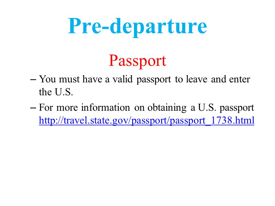 Pre-departure Passport – You must have a valid passport to leave and enter the U.S.