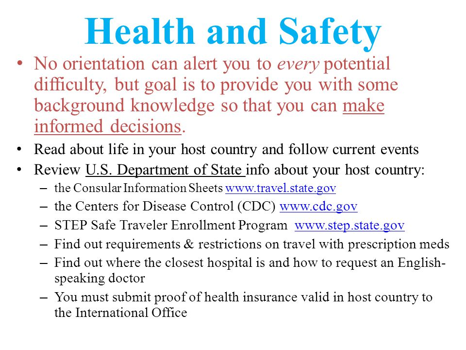 Health and Safety Basics for college students abroad – Inform yourself www.studentsabroad.state.gov www.studentsabroad.state.gov Go To Guides for: – Alcohol and Drugs Overseas – Staying Healthy while Abroad – Insurance for You and Your Stuff Find out what is covered & for how much.