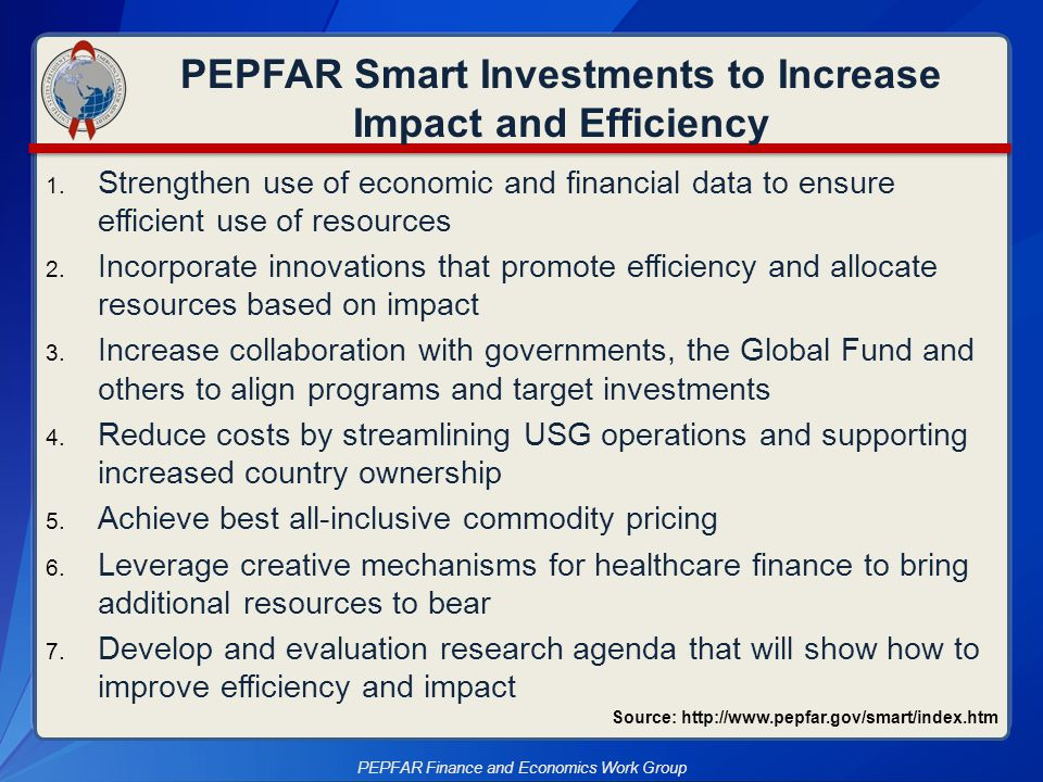 PEPFAR is adapting to achieve more with finite resources  Need timely financial monitoring data  Identify efficient models of service delivery that maximize value PEPFAR programs typically had limited program area-specific financial data/indicators at their disposal for decision-making Using Cost Data to Increase Efficiency PEPFAR is …identifying and implementing efficiencies in its work PEPFAR Finance and Economics Work Group