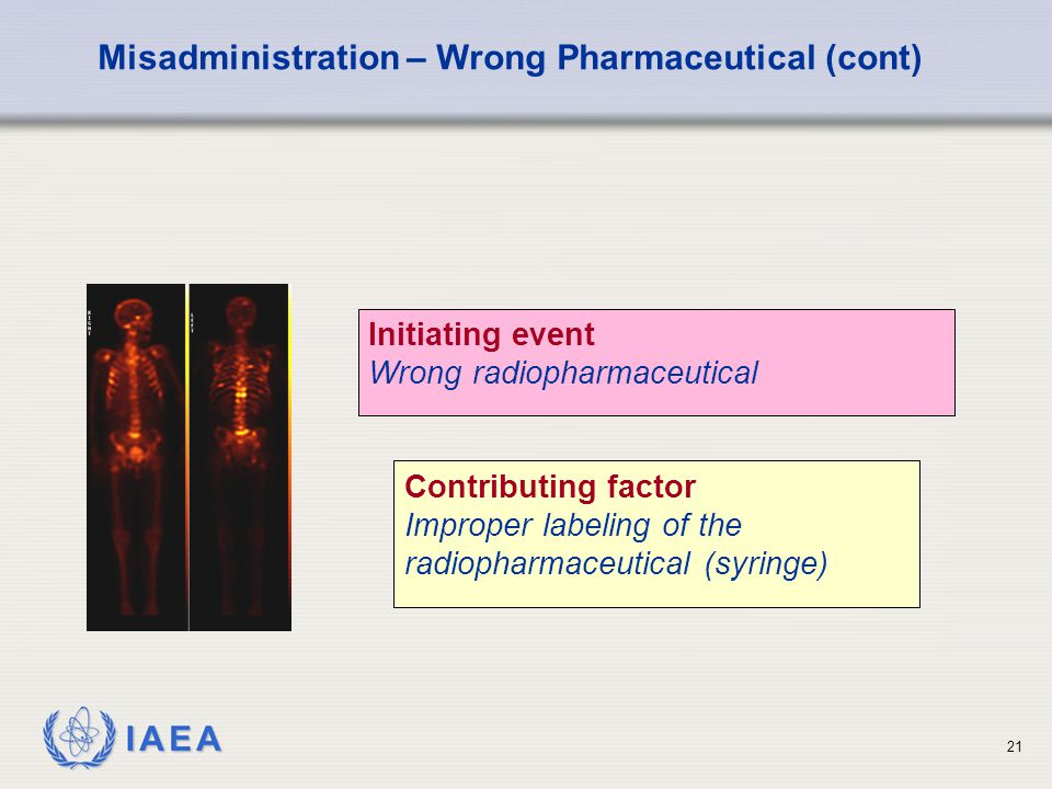 IAEA 21 Initiating event Wrong radiopharmaceutical Misadministration – Wrong Pharmaceutical (cont) Contributing factor Improper labeling of the radiopharmaceutical (syringe)