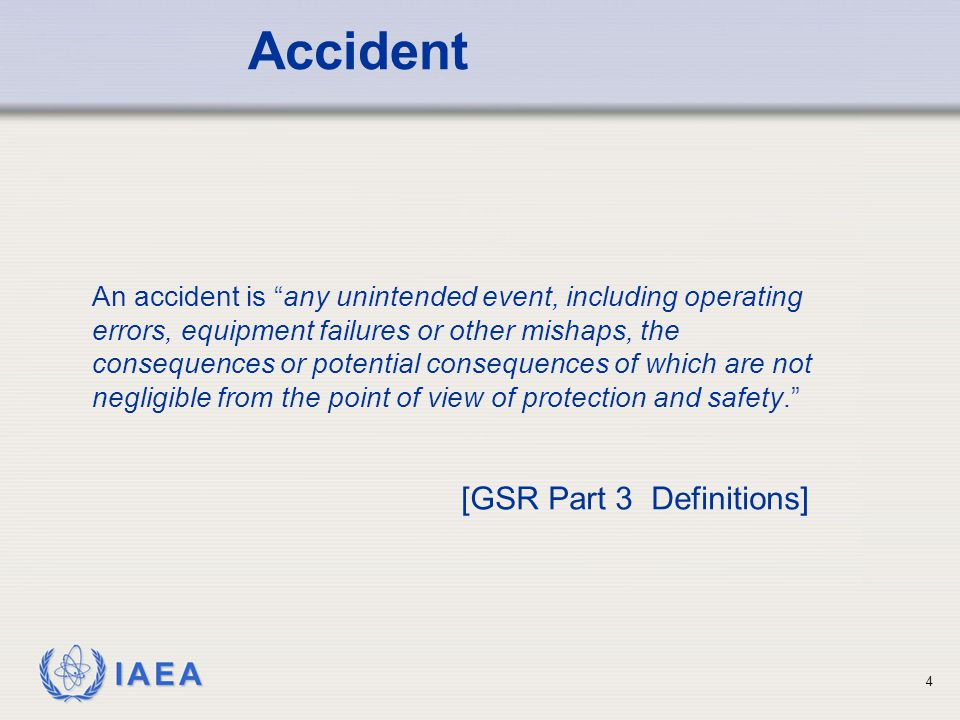 IAEA 4 An accident is any unintended event, including operating errors, equipment failures or other mishaps, the consequences or potential consequences of which are not negligible from the point of view of protection and safety. Accident [GSR Part 3 Definitions]