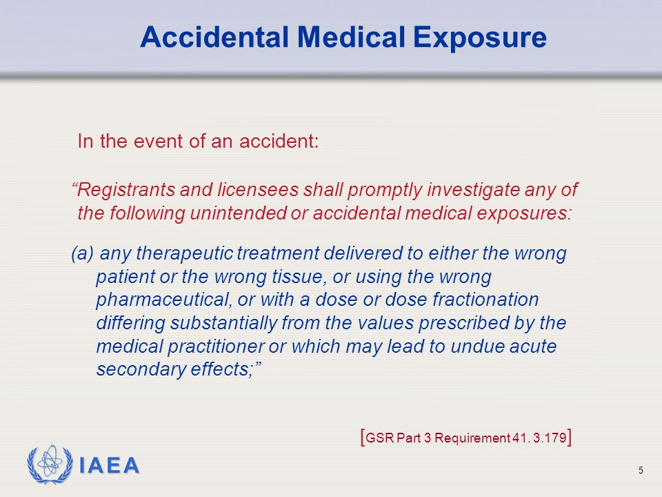 IAEA 5 Registrants and licensees shall promptly investigate any of the following unintended or accidental medical exposures: Accidental Medical Exposure In the event of an accident: (a) any therapeutic treatment delivered to either the wrong patient or the wrong tissue, or using the wrong pharmaceutical, or with a dose or dose fractionation differing substantially from the values prescribed by the medical practitioner or which may lead to undue acute secondary effects; [ GSR Part 3 Requirement 41.