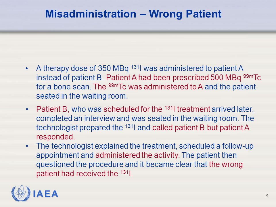IAEA 10 Patient A was immediately informed of the error and his stomach was pumped, retrieving about 1/3 rd the activity.
