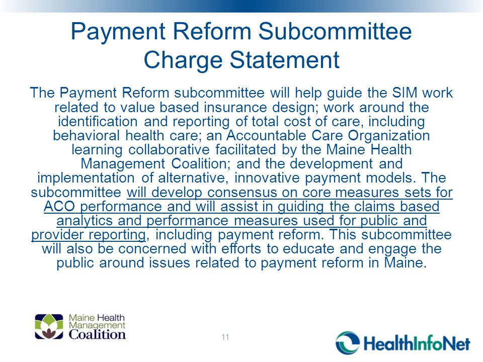 Payment Reform Subcommittee Charge Statement The Payment Reform subcommittee will help guide the SIM work related to value based insurance design; work around the identification and reporting of total cost of care, including behavioral health care; an Accountable Care Organization learning collaborative facilitated by the Maine Health Management Coalition; and the development and implementation of alternative, innovative payment models.