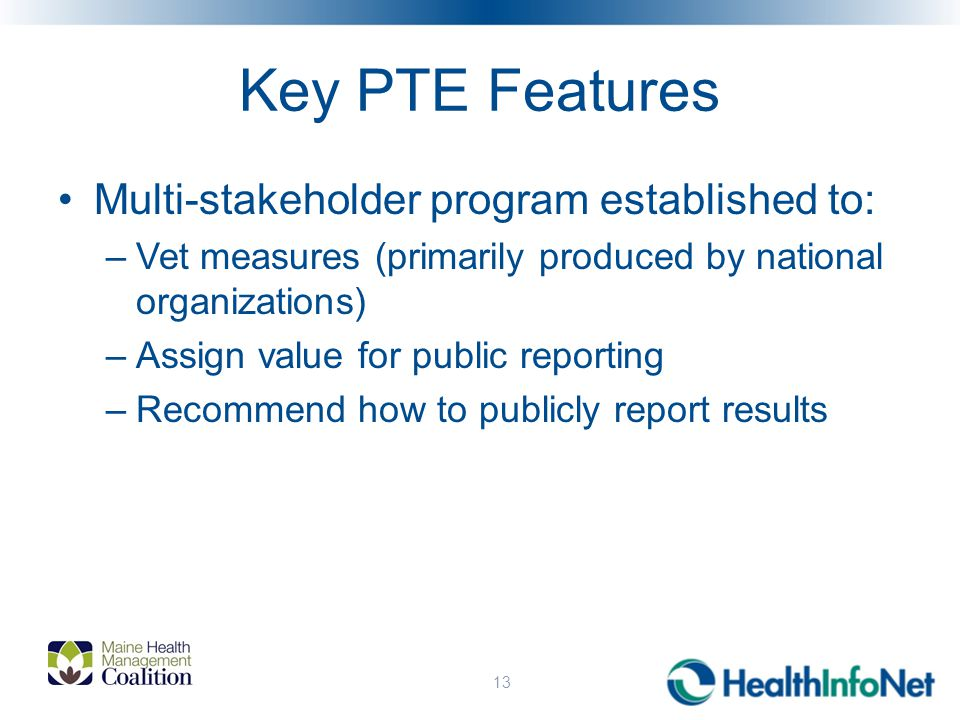 Key PTE Features Multi-stakeholder program established to: –Vet measures (primarily produced by national organizations) –Assign value for public reporting –Recommend how to publicly report results 13