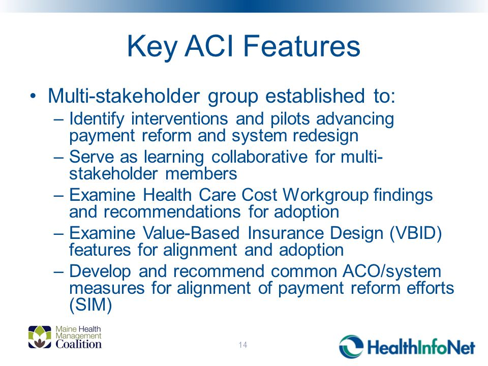 Key ACI Features Multi-stakeholder group established to: –Identify interventions and pilots advancing payment reform and system redesign –Serve as learning collaborative for multi- stakeholder members –Examine Health Care Cost Workgroup findings and recommendations for adoption –Examine Value-Based Insurance Design (VBID) features for alignment and adoption –Develop and recommend common ACO/system measures for alignment of payment reform efforts (SIM) 14