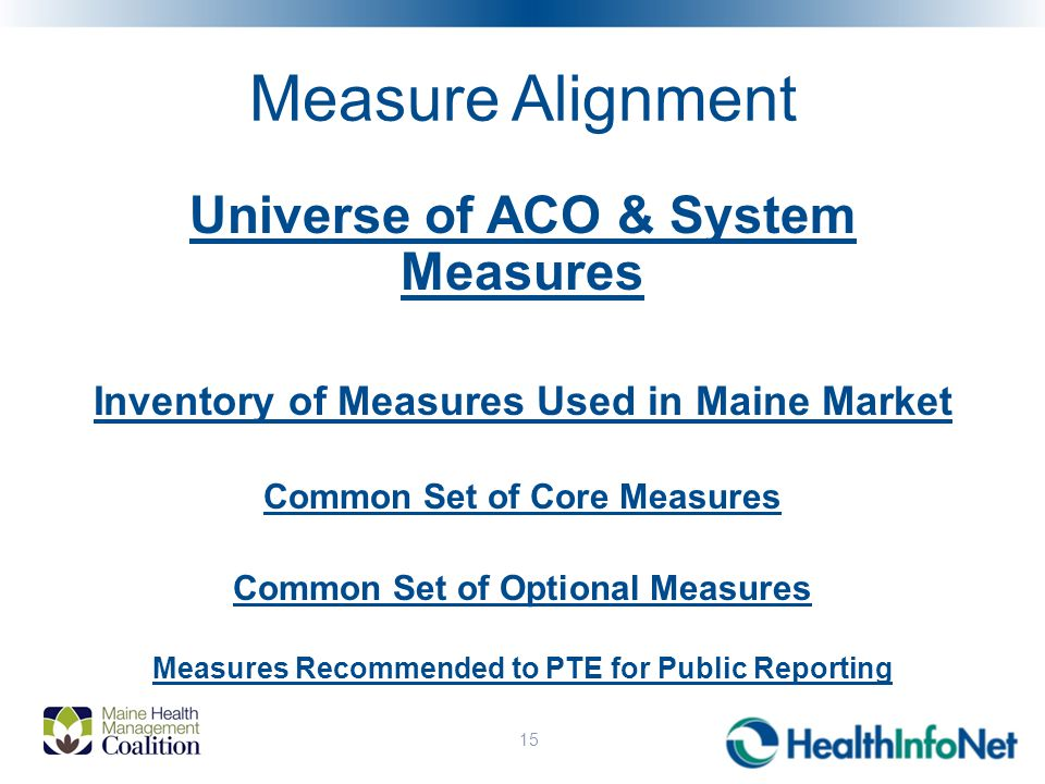Measure Alignment Universe of ACO & System Measures Inventory of Measures Used in Maine Market Common Set of Core Measures Common Set of Optional Measures Measures Recommended to PTE for Public Reporting 15