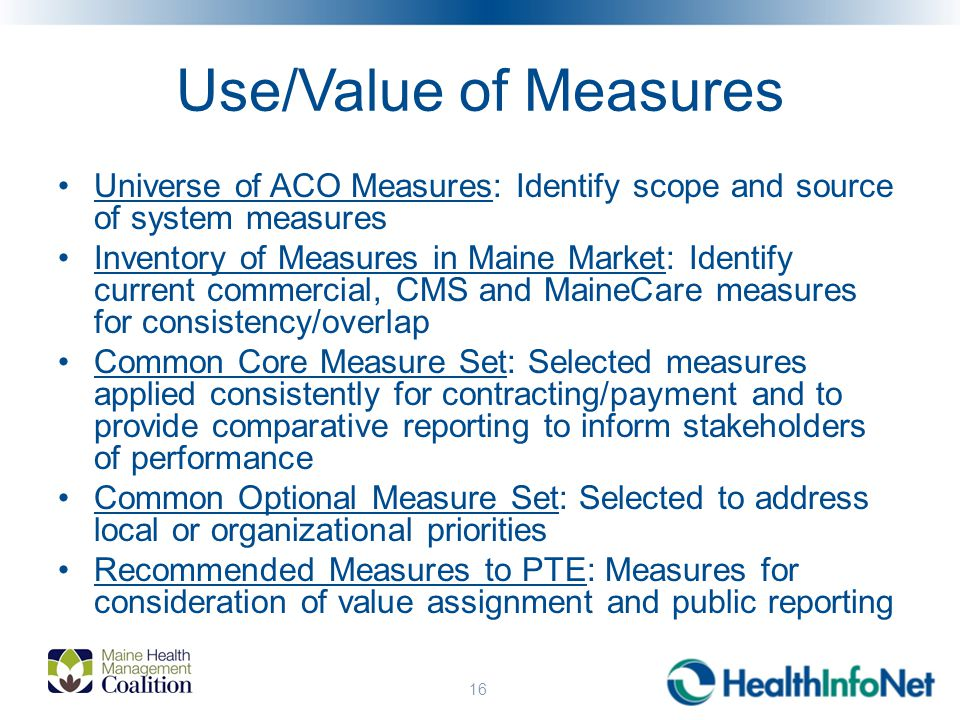 Use/Value of Measures Universe of ACO Measures: Identify scope and source of system measures Inventory of Measures in Maine Market: Identify current commercial, CMS and MaineCare measures for consistency/overlap Common Core Measure Set: Selected measures applied consistently for contracting/payment and to provide comparative reporting to inform stakeholders of performance Common Optional Measure Set: Selected to address local or organizational priorities Recommended Measures to PTE: Measures for consideration of value assignment and public reporting 16