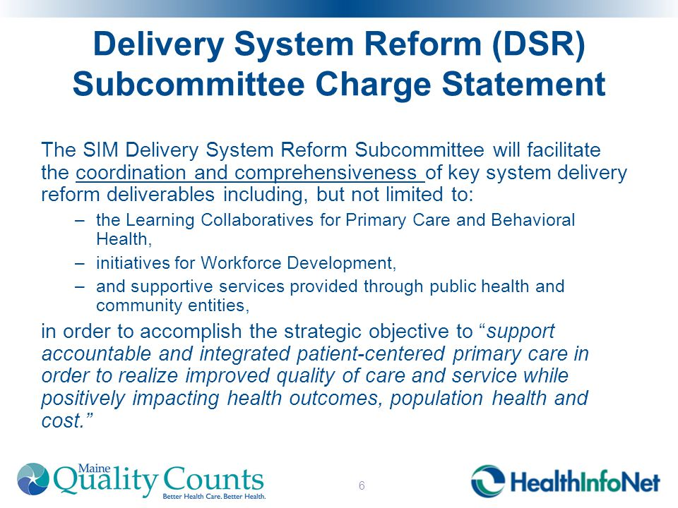 Delivery System Reform (DSR) Subcommittee Charge Statement The SIM Delivery System Reform Subcommittee will facilitate the coordination and comprehensiveness of key system delivery reform deliverables including, but not limited to: –the Learning Collaboratives for Primary Care and Behavioral Health, –initiatives for Workforce Development, –and supportive services provided through public health and community entities, in order to accomplish the strategic objective to support accountable and integrated patient-centered primary care in order to realize improved quality of care and service while positively impacting health outcomes, population health and cost. 6