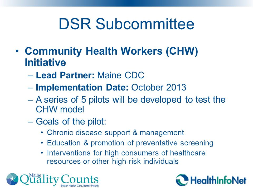 DSR Subcommittee Community Health Workers (CHW) Initiative –Lead Partner: Maine CDC –Implementation Date: October 2013 –A series of 5 pilots will be developed to test the CHW model –Goals of the pilot: Chronic disease support & management Education & promotion of preventative screening Interventions for high consumers of healthcare resources or other high-risk individuals 9