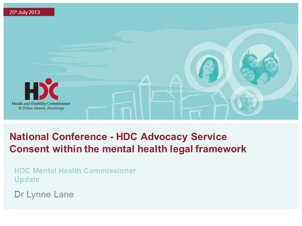 National Conference - HDC Advocacy Service Consent within the mental health legal framework HDC Mental Health Commissioner Update 25 h July 2013 Dr Lynne Lane
