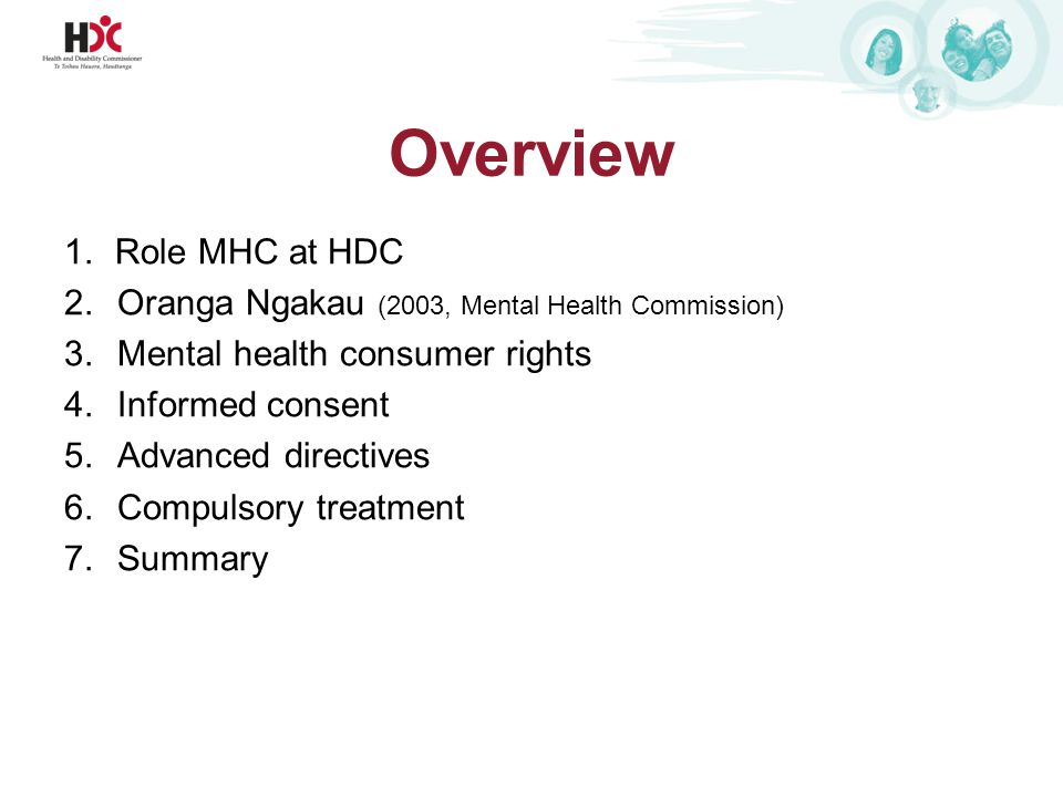 Overview 1.Role MHC at HDC 2.Oranga Ngakau (2003, Mental Health Commission) 3.Mental health consumer rights 4.Informed consent 5.Advanced directives 6.Compulsory treatment 7.Summary