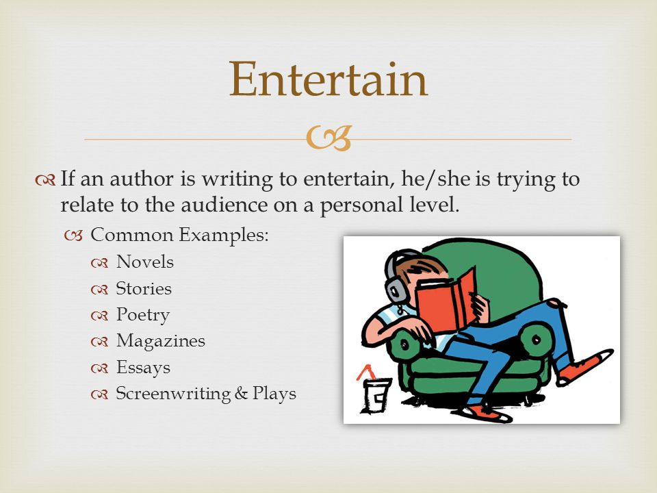   If an author is writing to entertain, he/she is trying to relate to the audience on a personal level.  Common Examples:  Novels  Stories  Poet