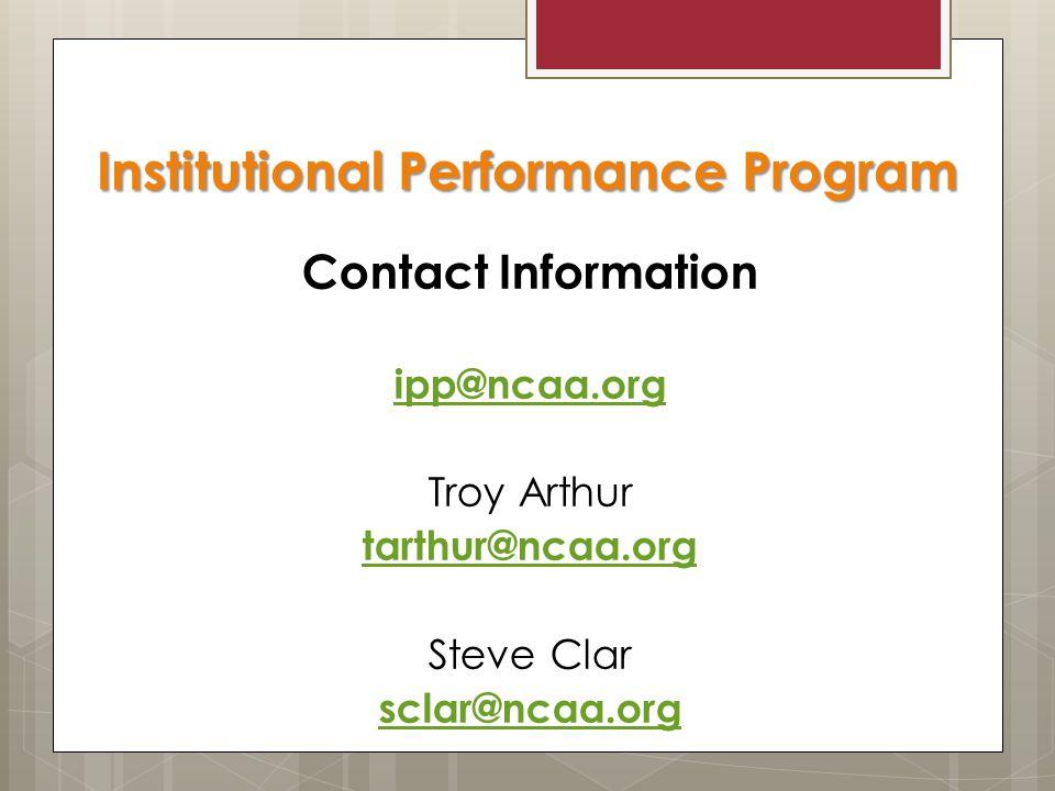 Contact Information ipp@ncaa.org Troy Arthur tarthur@ncaa.org Steve Clar sclar@ncaa.org Institutional Performance Program