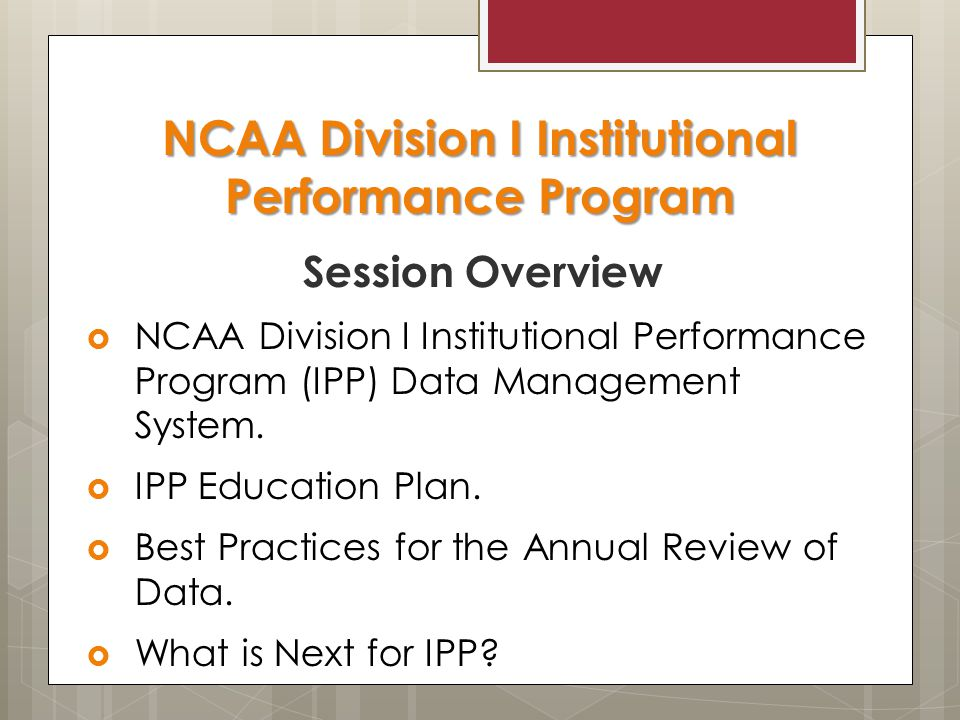 NCAA Division I Institutional Performance Program Session Overview  NCAA Division I Institutional Performance Program (IPP) Data Management System.