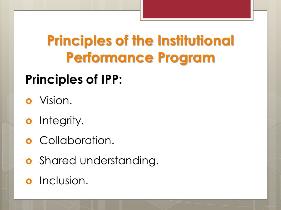 Principles of the Institutional Performance Program Principles of IPP:  Vision.