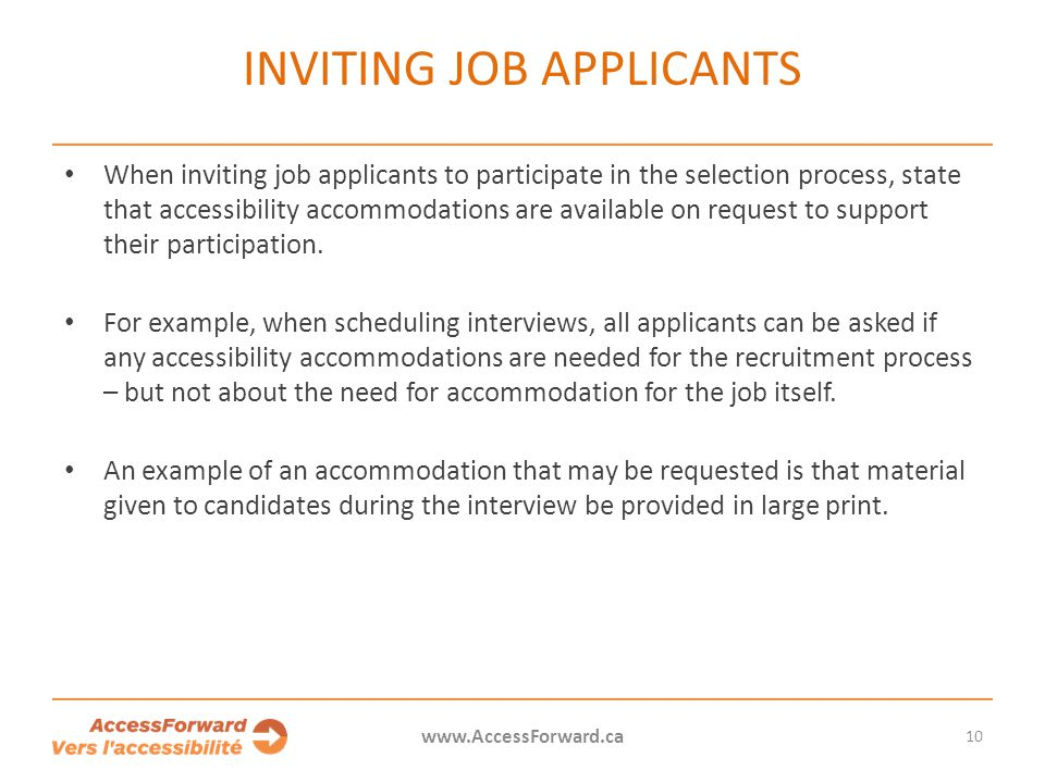 10 www.AccessForward.ca When inviting job applicants to participate in the selection process, state that accessibility accommodations are available on