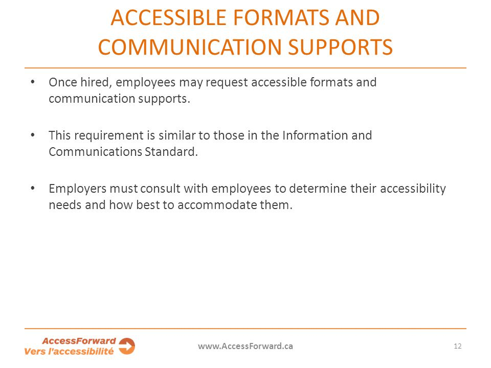 12 www.AccessForward.ca Once hired, employees may request accessible formats and communication supports. This requirement is similar to those in the I