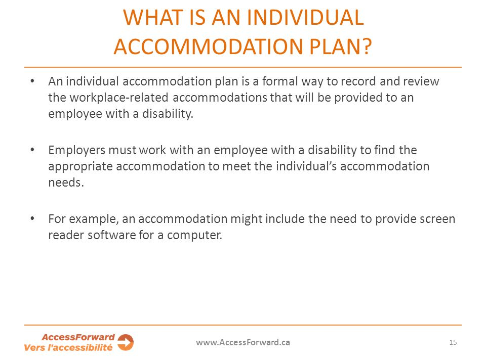 15 www.AccessForward.ca An individual accommodation plan is a formal way to record and review the workplace-related accommodations that will be provid