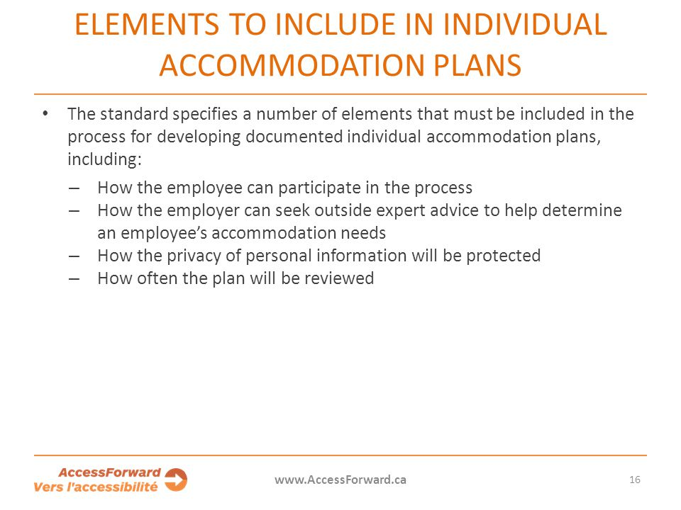 16 www.AccessForward.ca The standard specifies a number of elements that must be included in the process for developing documented individual accommod