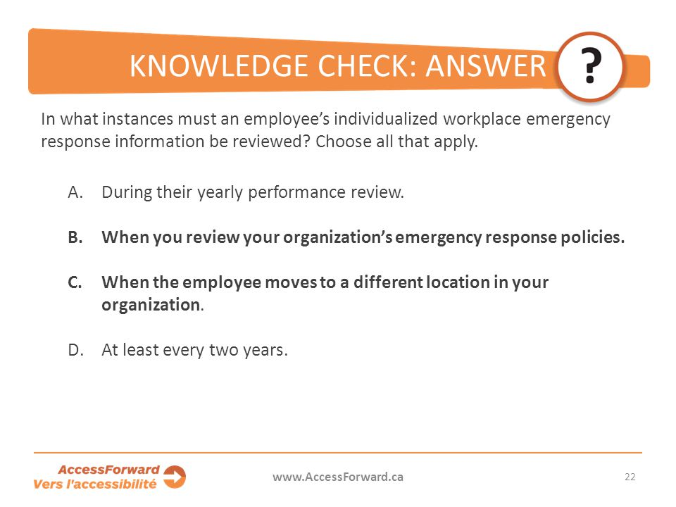 22 www.AccessForward.ca In what instances must an employee's individualized workplace emergency response information be reviewed? Choose all that appl