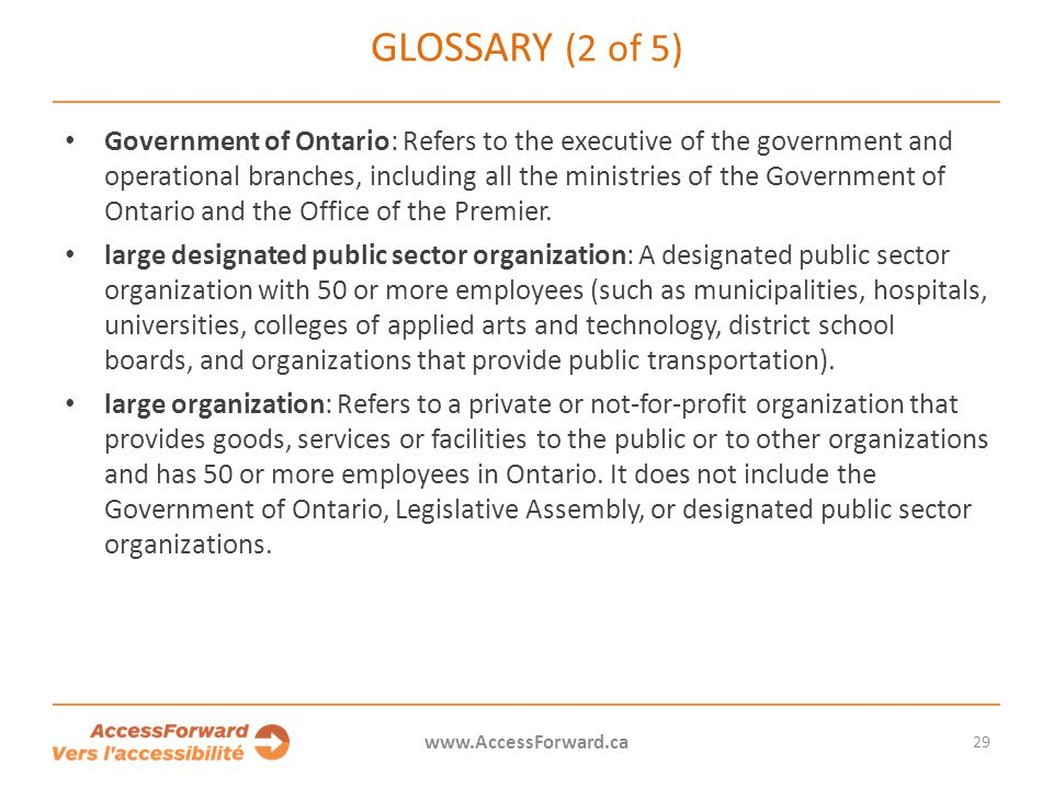 29 www.AccessForward.ca Government of Ontario: Refers to the executive of the government and operational branches, including all the ministries of the