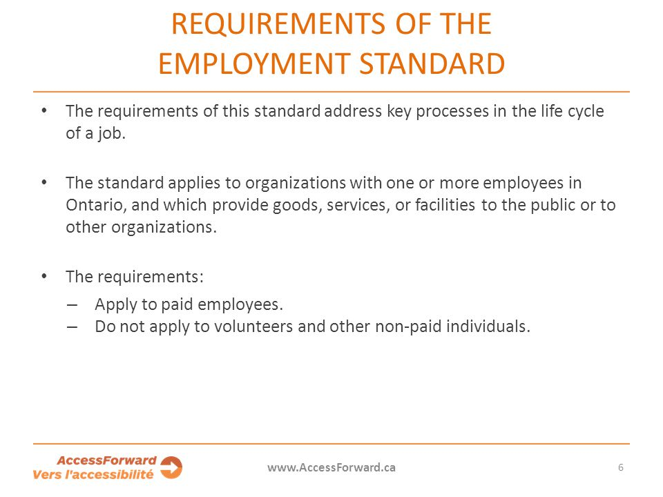 7 www.AccessForward.ca The Employment Standard requires employers to inform all employees, both new and existing, of their accessible employment practices.