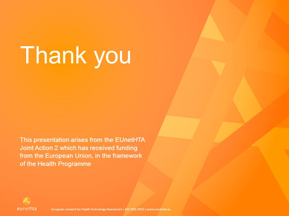 Press 'Caps locked' for title and subtitle in Caps Press 'Caps locked' for text in Caps European network for Health Technology Assessment | JA2 2012-2015 | www.eunethta.eu Thank you This presentation arises from the EUnetHTA Joint Action 2 which has received funding from the European Union, in the framework of the Health Programme 12European network for Health Technology Assessment | JA2 2012-2015 | www.eunethta.eu