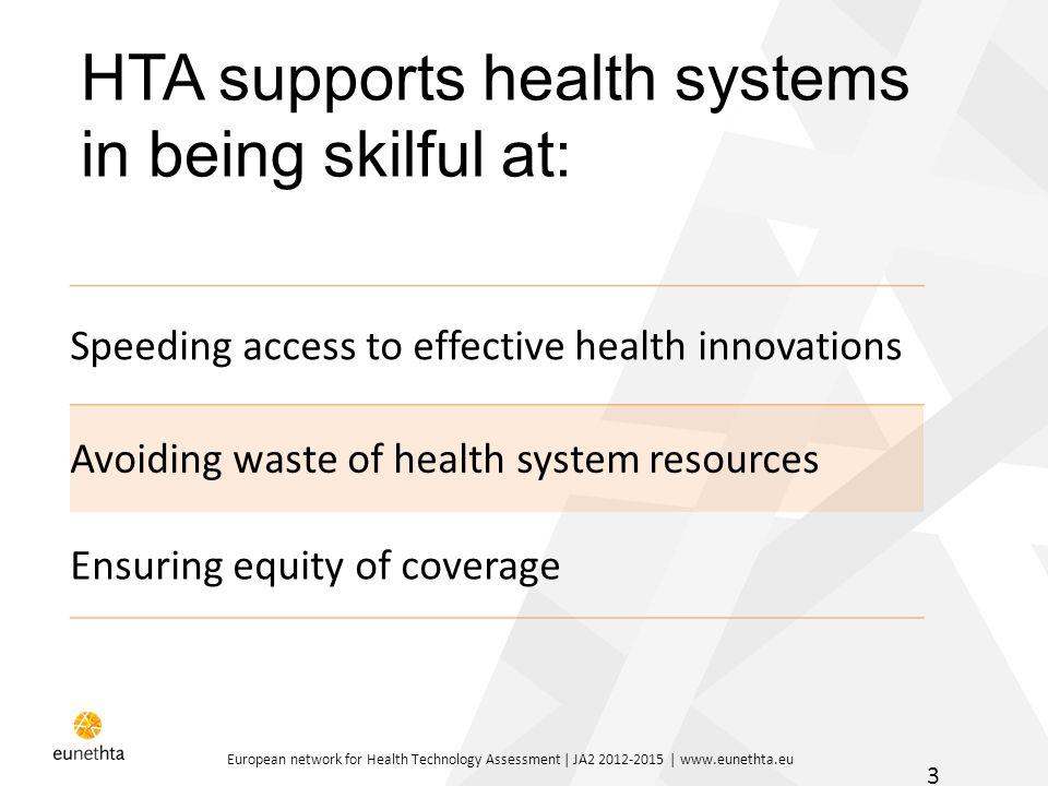 European network for Health Technology Assessment | JA2 2012-2015 | www.eunethta.eu 3 Speeding access to effective health innovations Avoiding waste o