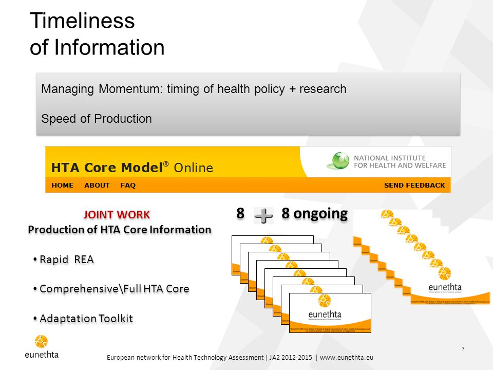 European network for Health Technology Assessment | JA2 2012-2015 | www.eunethta.eu 7 Timeliness of Information Managing Momentum: timing of health policy + research Speed of Production Managing Momentum: timing of health policy + research Speed of Production JOINT WORK Production of HTA Core Information Rapid REA Comprehensive\Full HTA Core Adaptation Toolkit JOINT WORK Production of HTA Core Information Rapid REA Comprehensive\Full HTA Core Adaptation Toolkit 8 8 ongoing