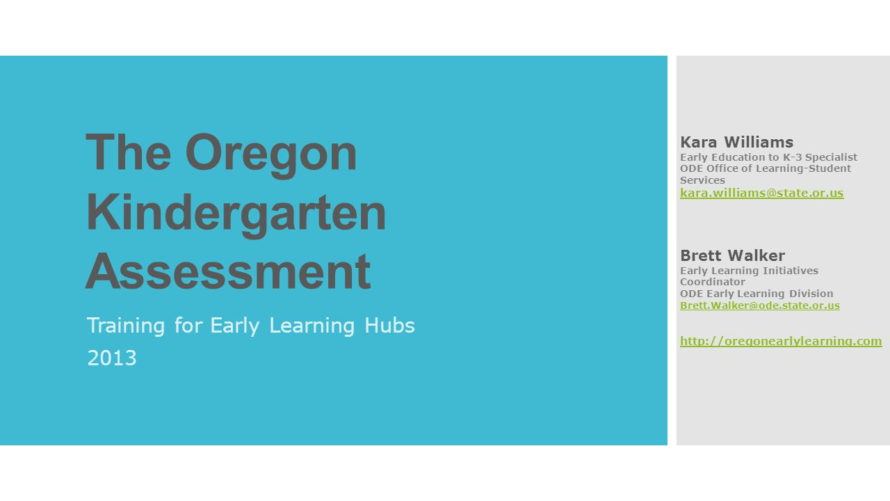 Overview  The purpose of a statewide kindergarten assessment  Selection, Pilot, and Implementation of the Kindergarten Assessment  The fall 2013 Kindergarten Assessment  Accommodations  Putting the Kindergarten Assessment in Context  Alignment with Oregon's Learning Standards  Kindergarten Assessment Data  Next Steps  Resources