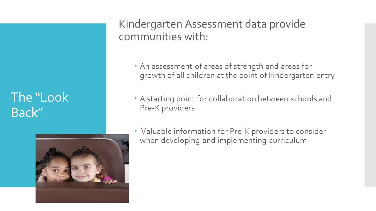 The Look Back Kindergarten Assessment data provide communities with:  An assessment of areas of strength and areas for growth of all children at the point of kindergarten entry  A starting point for collaboration between schools and Pre-K providers  Valuable information for Pre-K providers to consider when developing and implementing curriculum
