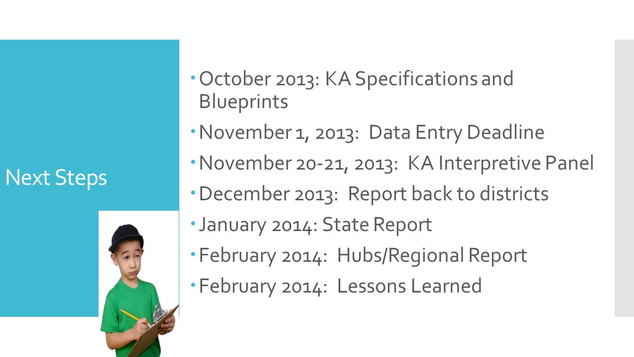 Next Steps  October 2013: KA Specifications and Blueprints  November 1, 2013: Data Entry Deadline  November 20-21, 2013: KA Interpretive Panel  De