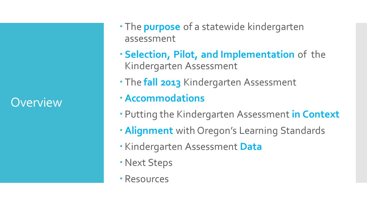 Overview  The purpose of a statewide kindergarten assessment  Selection, Pilot, and Implementation of the Kindergarten Assessment  The fall 2013 Kindergarten Assessment  Accommodations  Putting the Kindergarten Assessment in Context  Alignment with Oregon's Learning Standards  Kindergarten Assessment Data  Next Steps  Resources