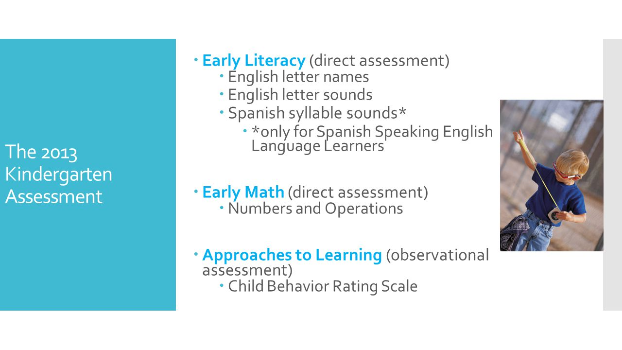 The 2013 Kindergarten Assessment  Early Literacy (direct assessment)  English letter names  English letter sounds  Spanish syllable sounds*  *only for Spanish Speaking English Language Learners  Early Math (direct assessment)  Numbers and Operations  Approaches to Learning (observational assessment)  Child Behavior Rating Scale