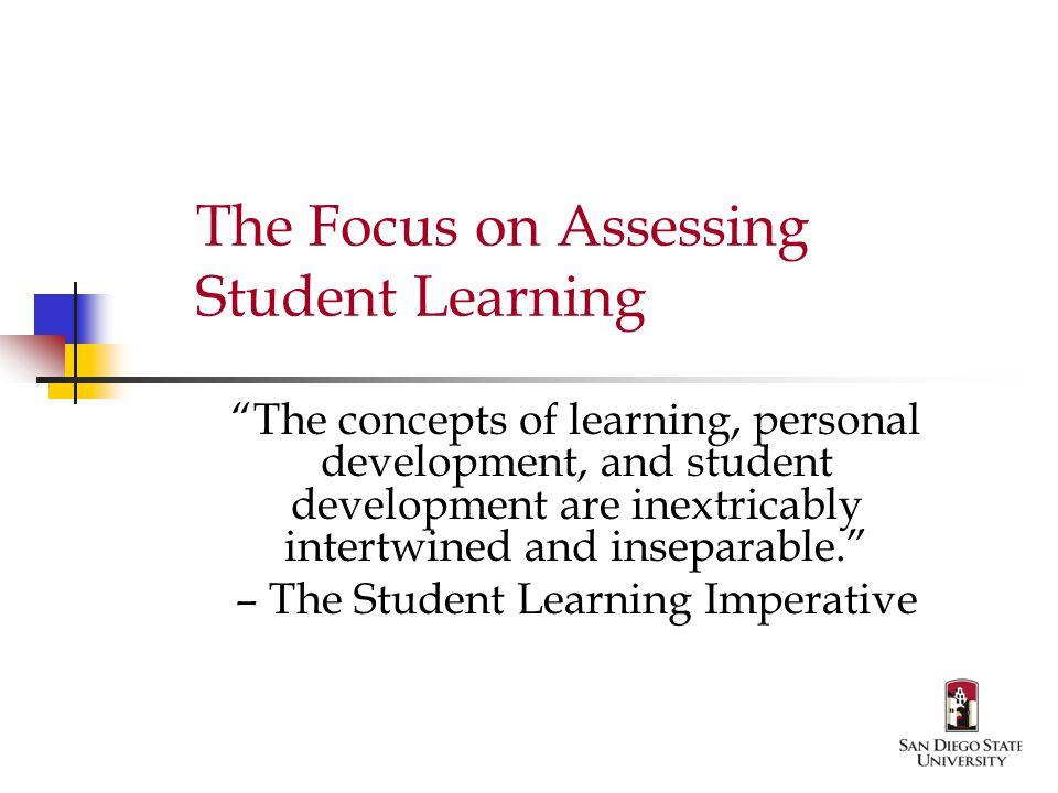 The Focus on Assessing Student Learning The concepts of learning, personal development, and student development are inextricably intertwined and inseparable. – The Student Learning Imperative