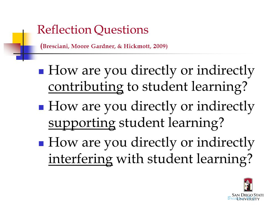 Reflection Questions ( Bresciani, Moore Gardner, & Hickmott, 2009) How are you directly or indirectly contributing to student learning.