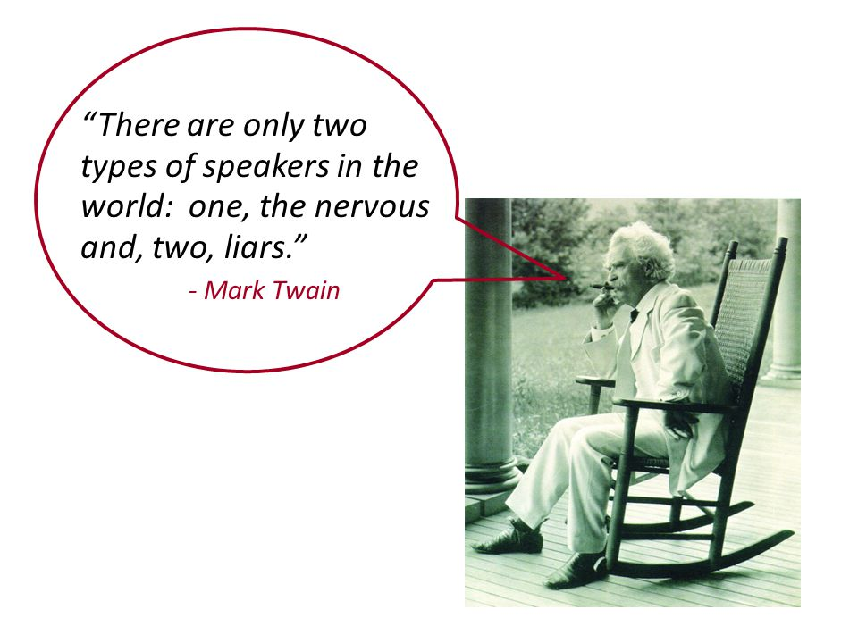 There are only two types of speakers in the world: one, the nervous and, two, liars. - Mark Twain