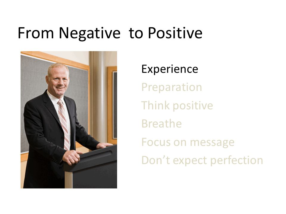 From Negative to Positive Experience Preparation Think positive Breathe Focus on message Don't expect perfection