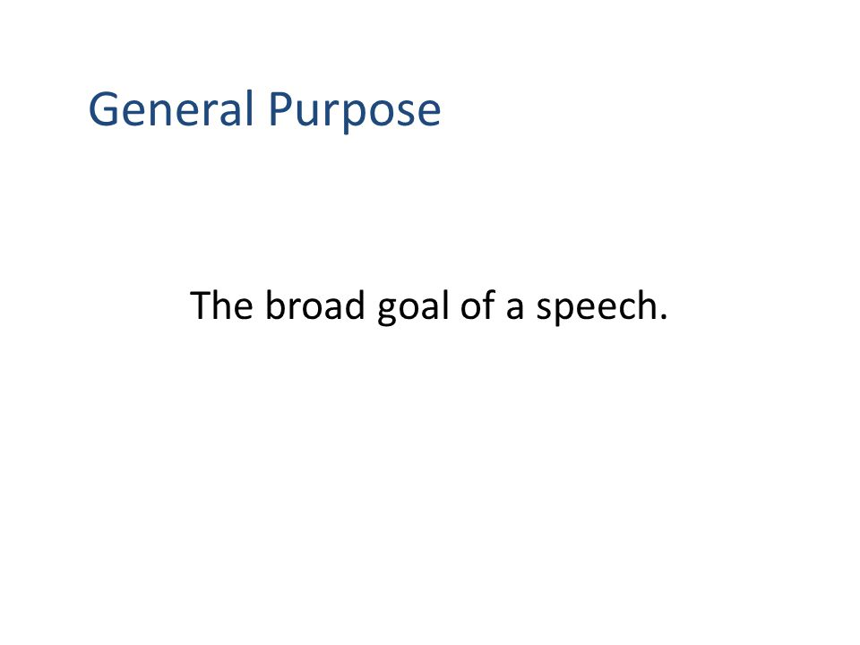 General Purpose The broad goal of a speech.