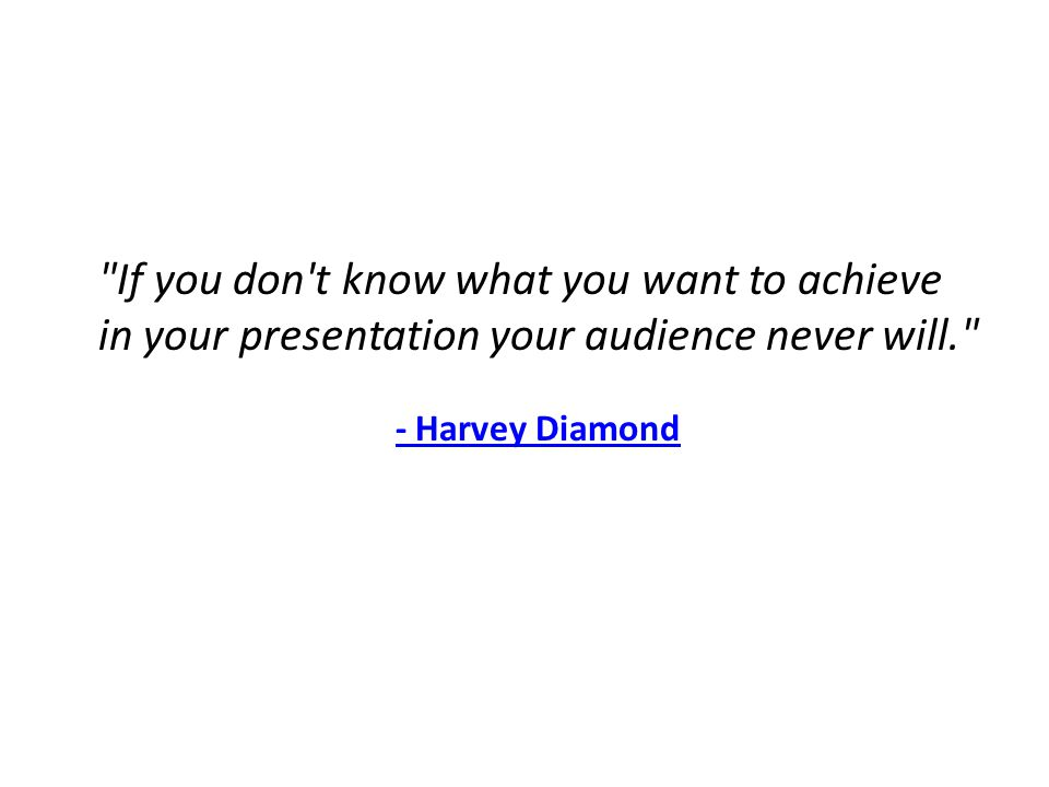 If you don t know what you want to achieve in your presentation your audience never will. - Harvey Diamond