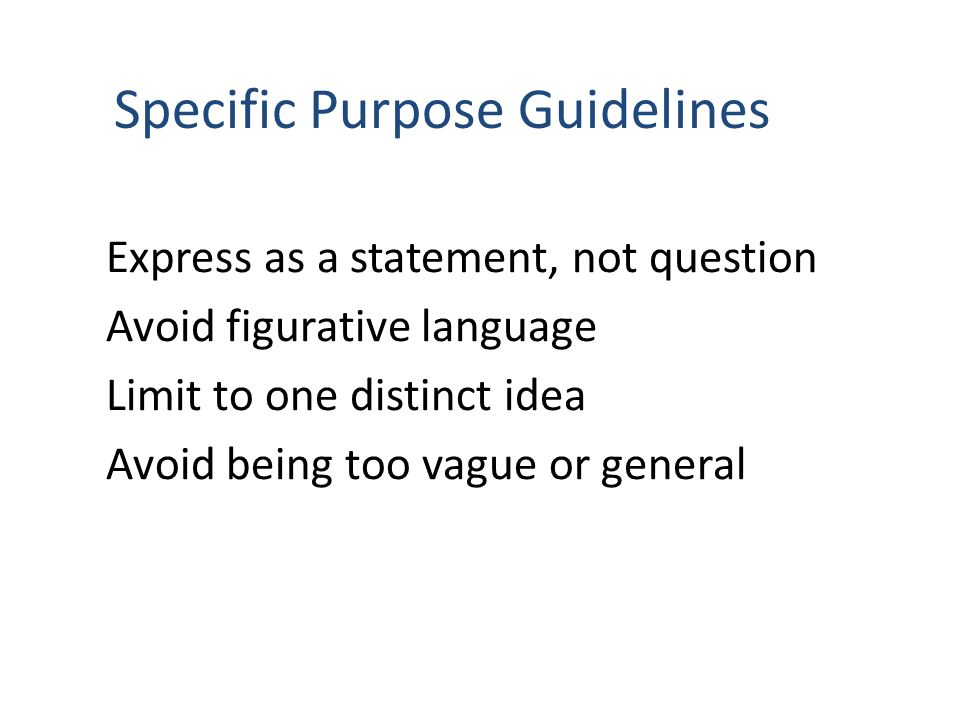 Specific Purpose Guidelines Express as a statement, not question Avoid figurative language Limit to one distinct idea Avoid being too vague or general