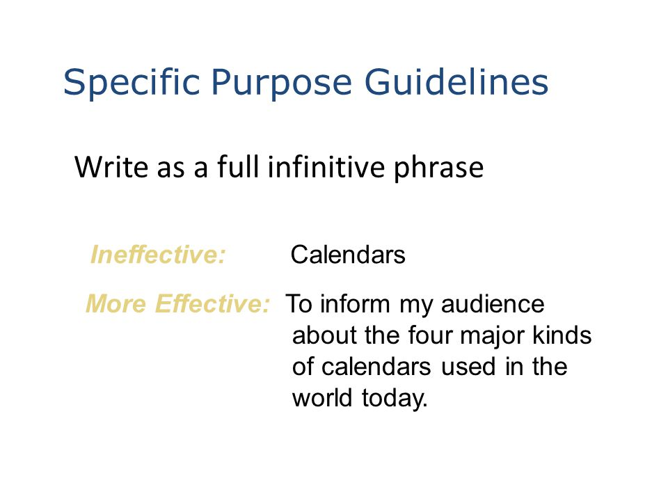Write as a full infinitive phrase Ineffective:Calendars More Effective:To inform my audience about the four major kinds of calendars used in the world today.