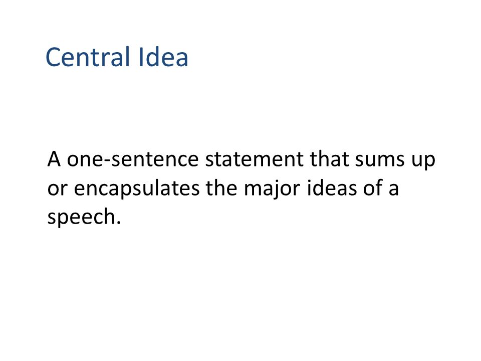 Central Idea A one-sentence statement that sums up or encapsulates the major ideas of a speech.