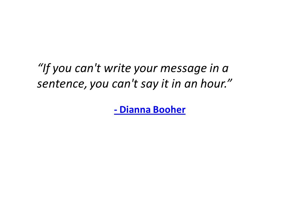 If you can t write your message in a sentence, you can t say it in an hour. - Dianna Booher