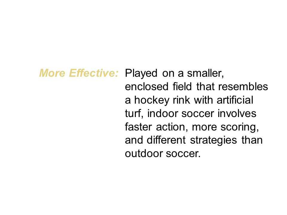 More Effective:Played on a smaller, enclosed field that resembles a hockey rink with artificial turf, indoor soccer involves faster action, more scoring, and different strategies than outdoor soccer.