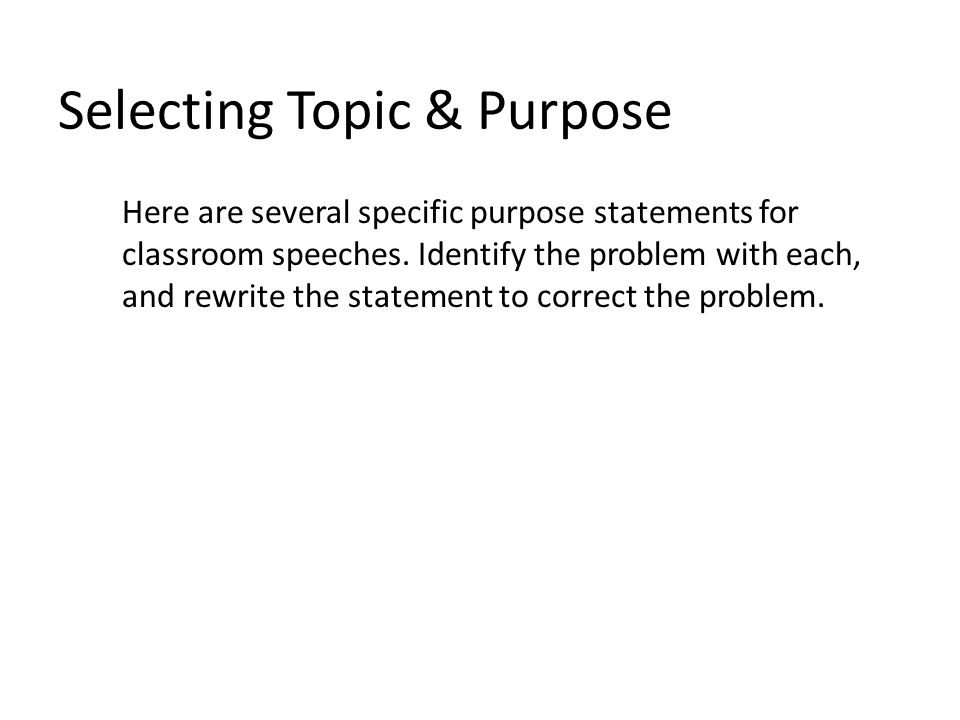 Selecting Topic & Purpose Here are several specific purpose statements for classroom speeches.